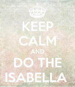 KEEP CALM AND DO THE ISABELLA