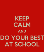 KEEP CALM AND DO YOUR BEST AT SCHOOL