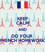 KEEP CALM AND DO YOUR  FRENCH HOMEWORK