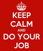 KEEP CALM AND DO YOUR JOB