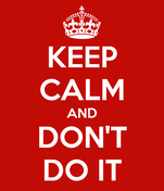 KEEP CALM AND DON'T DO IT