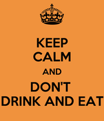 KEEP CALM AND DON'T  DRINK AND EAT