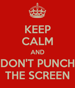 KEEP CALM AND DON'T PUNCH THE SCREEN