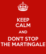 KEEP CALM AND DON'T STOP THE MARTINGALE