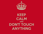 KEEP CALM AND DON'T TOUCH ANYTHING