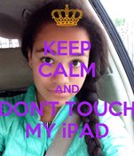 KEEP CALM AND DON'T TOUCH MY iPAD