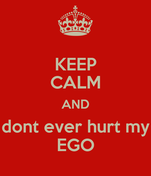 KEEP CALM AND dont ever hurt my EGO