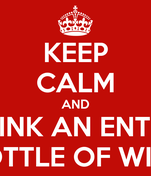 KEEP CALM AND DRINK AN ENTIRE BOTTLE OF WINE