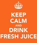KEEP CALM AND DRINK FRESH JUICE