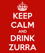 KEEP CALM AND DRINK ZURRA