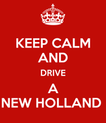 KEEP CALM AND DRIVE A NEW HOLLAND