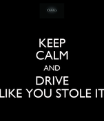 KEEP CALM AND DRIVE LIKE YOU STOLE IT