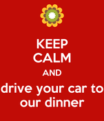 KEEP CALM AND drive your car to our dinner