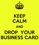 KEEP CALM AND DROP  YOUR BUSINESS CARD