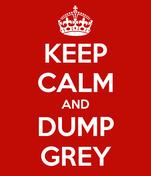 KEEP CALM AND DUMP GREY