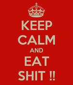 KEEP CALM AND EAT SHIT !!