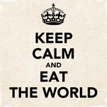 KEEP CALM AND EAT THE WORLD