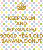 KEEP CALM AND EAT YOUR GMAS 90000 YEAR OLD BANANA DONUT