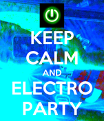 KEEP CALM AND ELECTRO PARTY