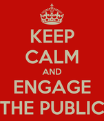 KEEP CALM AND ENGAGE THE PUBLIC