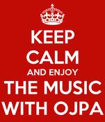 KEEP CALM AND ENJOY THE MUSIC WITH OJPA