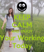 KEEP CALM AND ENJOY Your Working Today