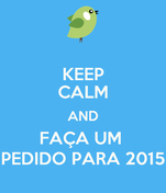 KEEP CALM AND FAÇA UM  PEDIDO PARA 2015