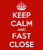 KEEP CALM AND FAST CLOSE