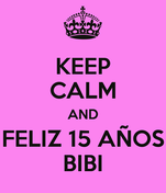 KEEP CALM AND FELIZ 15 AÑOS BIBI