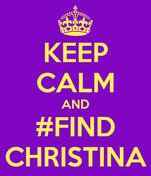 KEEP CALM AND #FIND CHRISTINA