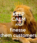 KEEP CALM AND finesse  them customers
