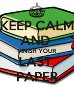 KEEP CALM AND  FINISH YOUR LAST  PAPER