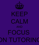 KEEP CALM AND FOCUS  ON TUTORING