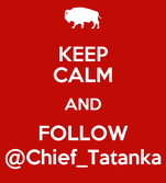KEEP CALM AND FOLLOW @Chief_Tatanka