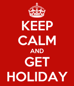 KEEP CALM AND GET HOLIDAY