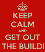 KEEP CALM AND GET OUT OF THE BUILDING
