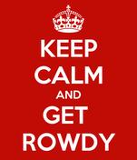 KEEP CALM AND GET  ROWDY