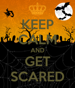 KEEP CALM AND GET SCARED