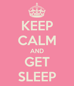KEEP CALM AND GET SLEEP
