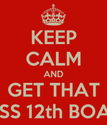 KEEP CALM AND GET THAT CLASS 12th BOARDS