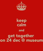 keep calm and get together  on 24 dec @ museum