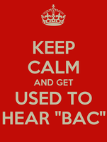 "KEEP CALM AND GET USED TO HEAR ""BAC"""