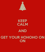 KEEP CALM AND GET YOUR HOHOHO ON ON