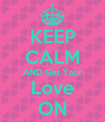 KEEP CALM AND Get Your Love ON