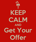 KEEP CALM AND Get Your Offer