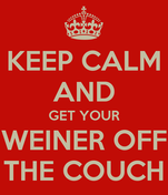 KEEP CALM AND GET YOUR WEINER OFF THE COUCH