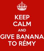 KEEP CALM AND GIVE BANANA TO RÉMY