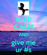 KEEP CALM AND give me ur #s