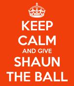 KEEP CALM AND GIVE SHAUN THE BALL