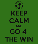 KEEP CALM AND GO 4  THE WIN